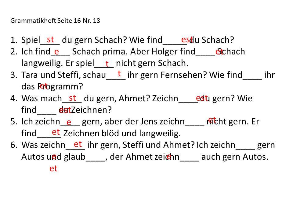 Grammatikheft Seite 16 Nr.18 1.Spiel____ du gern Schach.