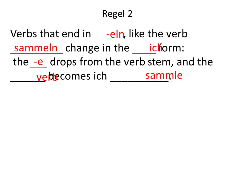Verbs that end in _____, like the verb _________ change in the ____ form: the ___ drops from the verb stem, and the ______ becomes ich __________.
