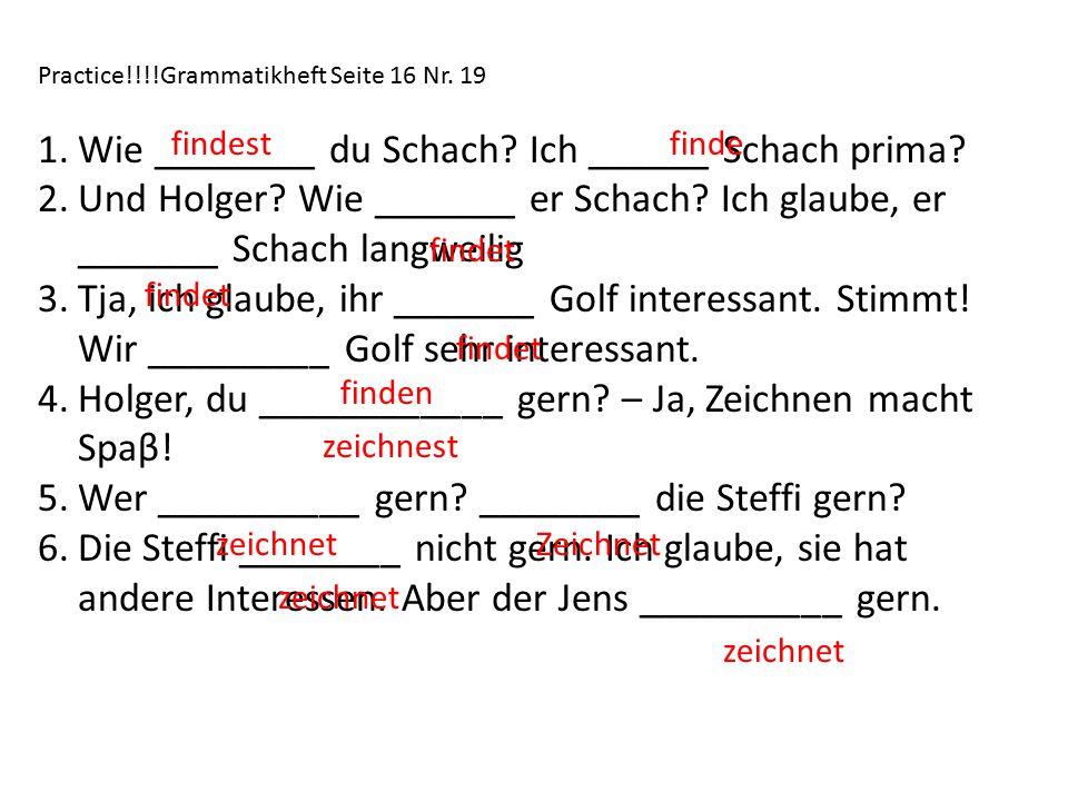 Practice!!!!Grammatikheft Seite 16 Nr.19 1.Wie ________ du Schach.