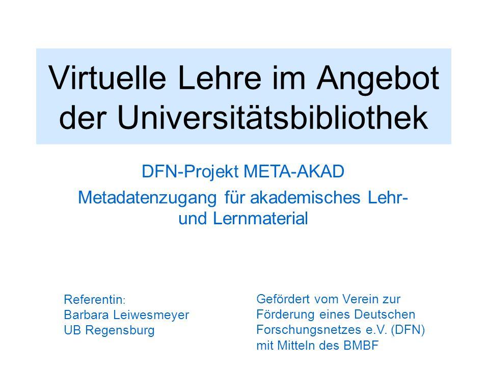 Virtuelle Lehre im Angebot der Universitätsbibliothek DFN-Projekt META-AKAD Metadatenzugang für akademisches Lehr- und Lernmaterial Referentin : Barba
