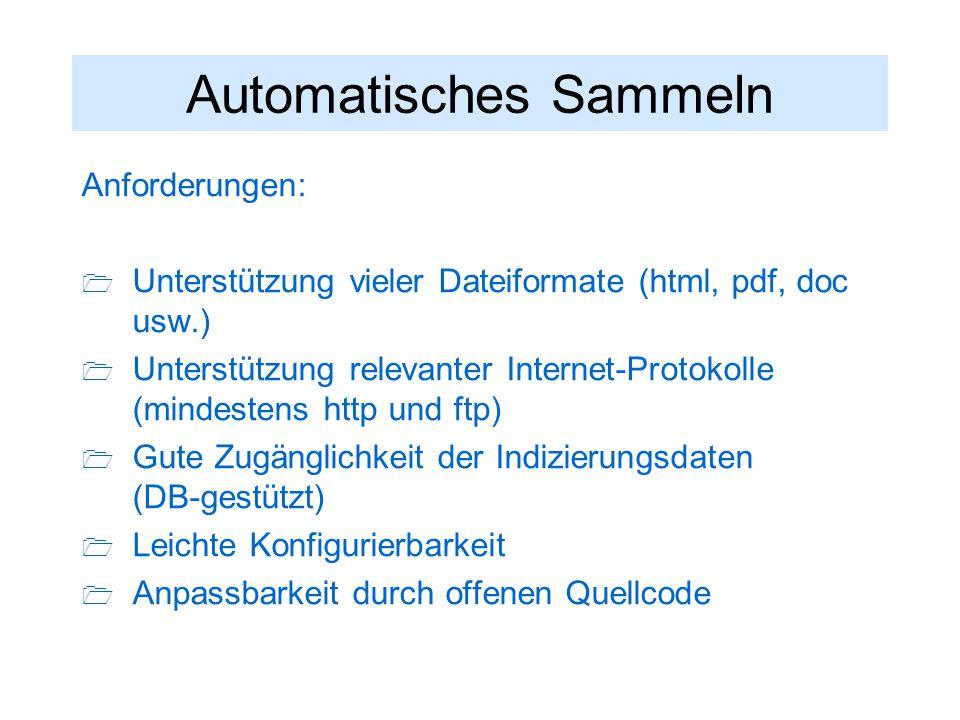 Automatisches Sammeln Anforderungen:  Unterstützung vieler Dateiformate (html, pdf, doc usw.)  Unterstützung relevanter Internet-Protokolle (mindestens http und ftp)  Gute Zugänglichkeit der Indizierungsdaten (DB-gestützt)  Leichte Konfigurierbarkeit  Anpassbarkeit durch offenen Quellcode