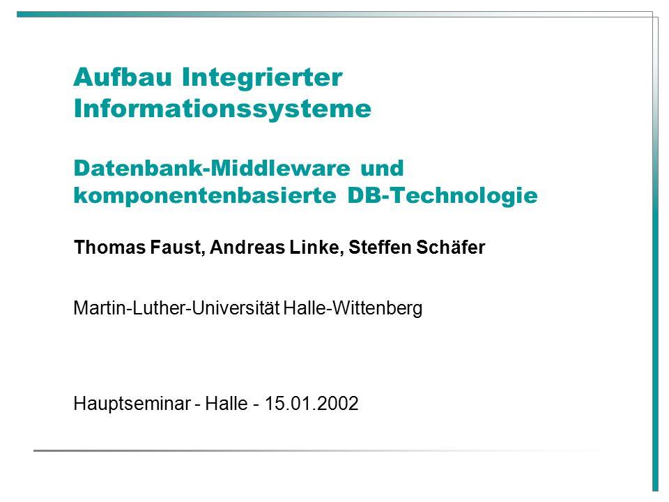 Aufbau Integrierter Informationssysteme Datenbank-Middleware und komponentenbasierte DB-Technologie Thomas Faust, Andreas Linke, Steffen Schäfer Martin-Luther-Universität Halle-Wittenberg Hauptseminar - Halle - 15.01.2002
