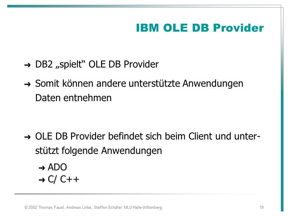 """© 2002 Thomas Faust, Andreas Linke, Steffen Schäfer; MLU Halle-Wittenberg19 IBM OLE DB Provider ➔ DB2 """"spielt OLE DB Provider ➔ Somit können andere unterstützte Anwendungen Daten entnehmen ➔ OLE DB Provider befindet sich beim Client und unter- stützt folgende Anwendungen ➔ ADO ➔ C/ C++"""
