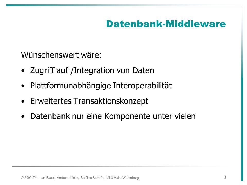 © 2002 Thomas Faust, Andreas Linke, Steffen Schäfer; MLU Halle-Wittenberg3 Datenbank-Middleware Wünschenswert wäre: Zugriff auf /Integration von Daten Plattformunabhängige Interoperabilität Erweitertes Transaktionskonzept Datenbank nur eine Komponente unter vielen