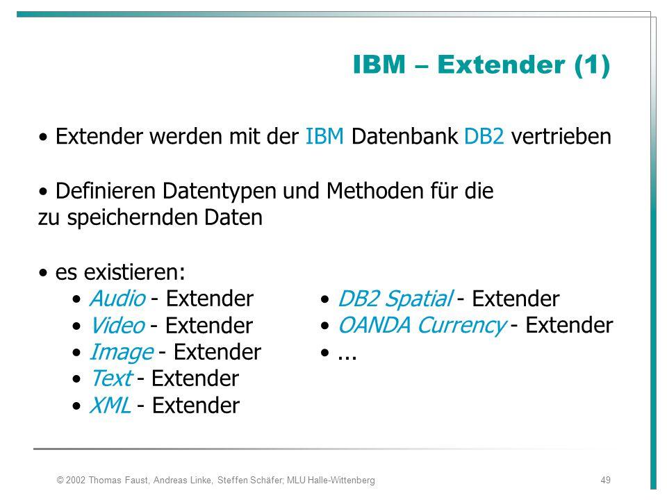 © 2002 Thomas Faust, Andreas Linke, Steffen Schäfer; MLU Halle-Wittenberg49 IBM – Extender (1) Definieren Datentypen und Methoden für die zu speichernden Daten es existieren: Audio - Extender Video - Extender Image - Extender Text - Extender XML - Extender Extender werden mit der IBM Datenbank DB2 vertrieben DB2 Spatial - Extender OANDA Currency - Extender...