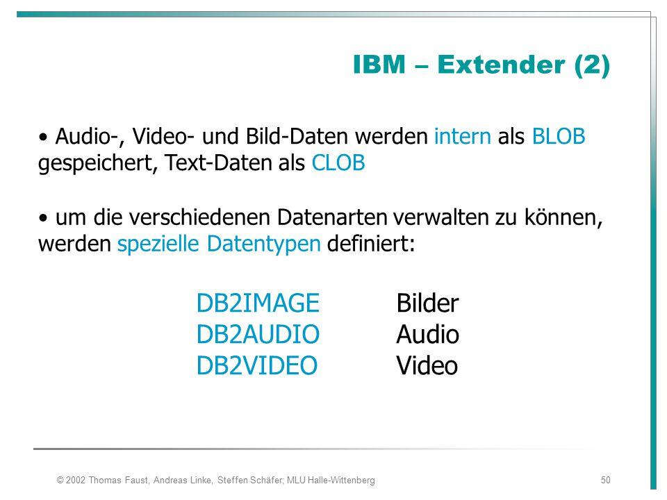 © 2002 Thomas Faust, Andreas Linke, Steffen Schäfer; MLU Halle-Wittenberg50 IBM – Extender (2) Audio-, Video- und Bild-Daten werden intern als BLOB gespeichert, Text-Daten als CLOB um die verschiedenen Datenarten verwalten zu können, werden spezielle Datentypen definiert: DB2IMAGEBilder DB2AUDIOAudio DB2VIDEOVideo