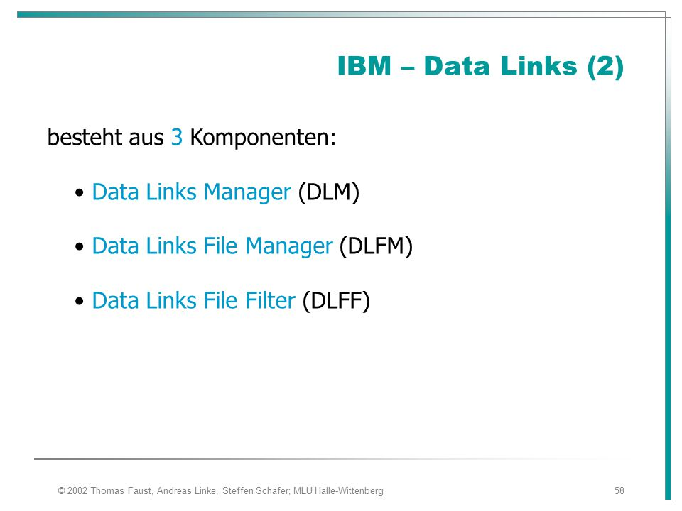 © 2002 Thomas Faust, Andreas Linke, Steffen Schäfer; MLU Halle-Wittenberg58 IBM – Data Links (2) besteht aus 3 Komponenten: Data Links Manager (DLM) D