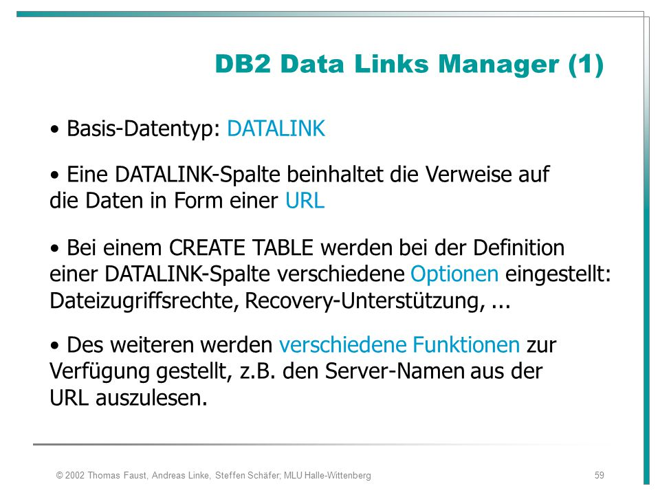 © 2002 Thomas Faust, Andreas Linke, Steffen Schäfer; MLU Halle-Wittenberg59 DB2 Data Links Manager (1) Basis-Datentyp: DATALINK Eine DATALINK-Spalte b