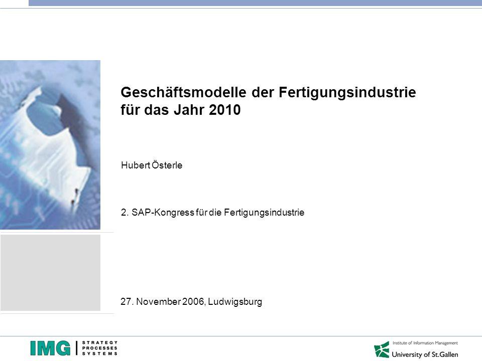 Geschäftsmodelle der Fertigungsindustrie für das Jahr 2010 Hubert Österle 2. SAP-Kongress für die Fertigungsindustrie 27. November 2006, Ludwigsburg