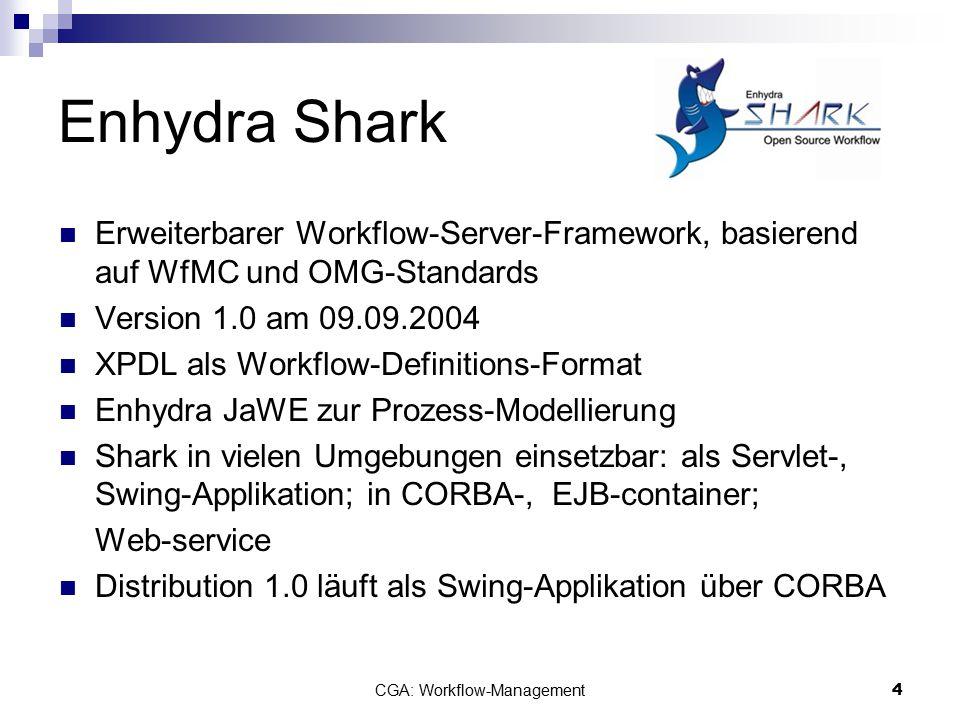 CGA: Workflow-Management5 Enhydra Shark - Technik plattformunabhängig Installation:.exe oder.src -Datei, 17 MB – 23 MB ToolAgents: JavaScript, JDBC-/EJB-access, pure java, Email… Daten-/Prozessspeicherung via persistence API: Enhydra DODS vollständig anpassbar oder neu implementierbar LDAP zur Nutzerverwaltung getestet mit vielen JDBC-gestützten Datenbanken:  DB2, Oracle, MSQL, MySQL, HypersonicSQL, PostgreSQL