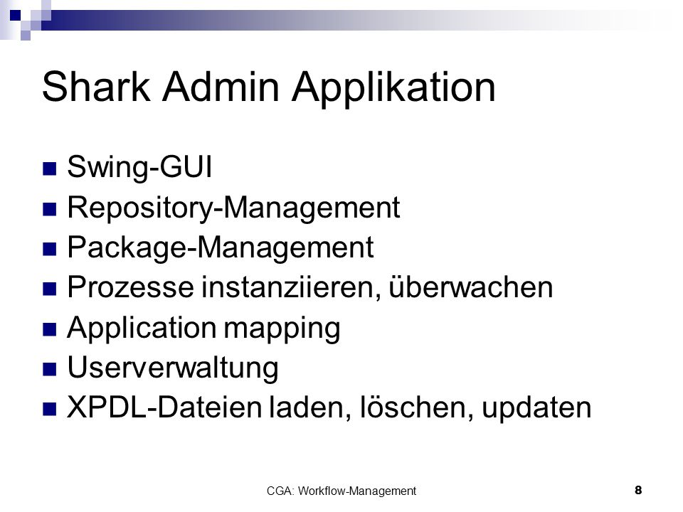 CGA: Workflow-Management8 Shark Admin Applikation Swing-GUI Repository-Management Package-Management Prozesse instanziieren, überwachen Application mapping Userverwaltung XPDL-Dateien laden, löschen, updaten