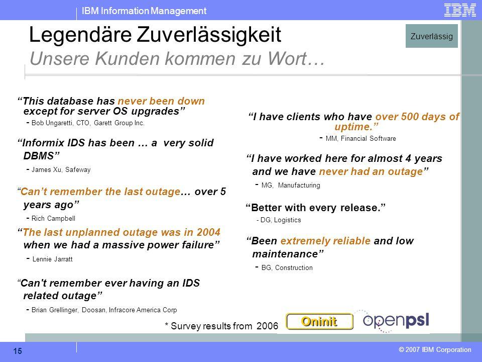 """IBM Information Management © 2007 IBM Corporation 15 Legendäre Zuverlässigkeit Unsere Kunden kommen zu Wort… """"This database has never been down except"""