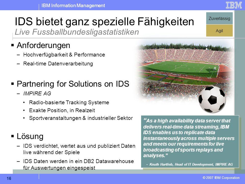 IBM Information Management © 2007 IBM Corporation 16 IDS bietet ganz spezielle Fähigkeiten Live Fussballbundesligastatistiken  Anforderungen –Hochver