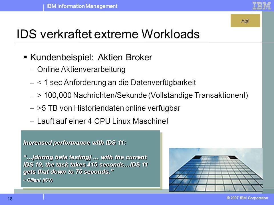 IBM Information Management © 2007 IBM Corporation 18 IDS verkraftet extreme Workloads  Kundenbeispiel: Aktien Broker –Online Aktienverarbeitung –< 1