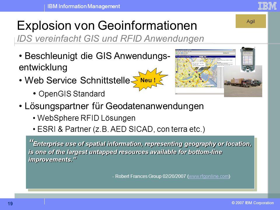 IBM Information Management © 2007 IBM Corporation 19 Explosion von Geoinformationen IDS vereinfacht GIS und RFID Anwendungen Beschleunigt die GIS Anwe