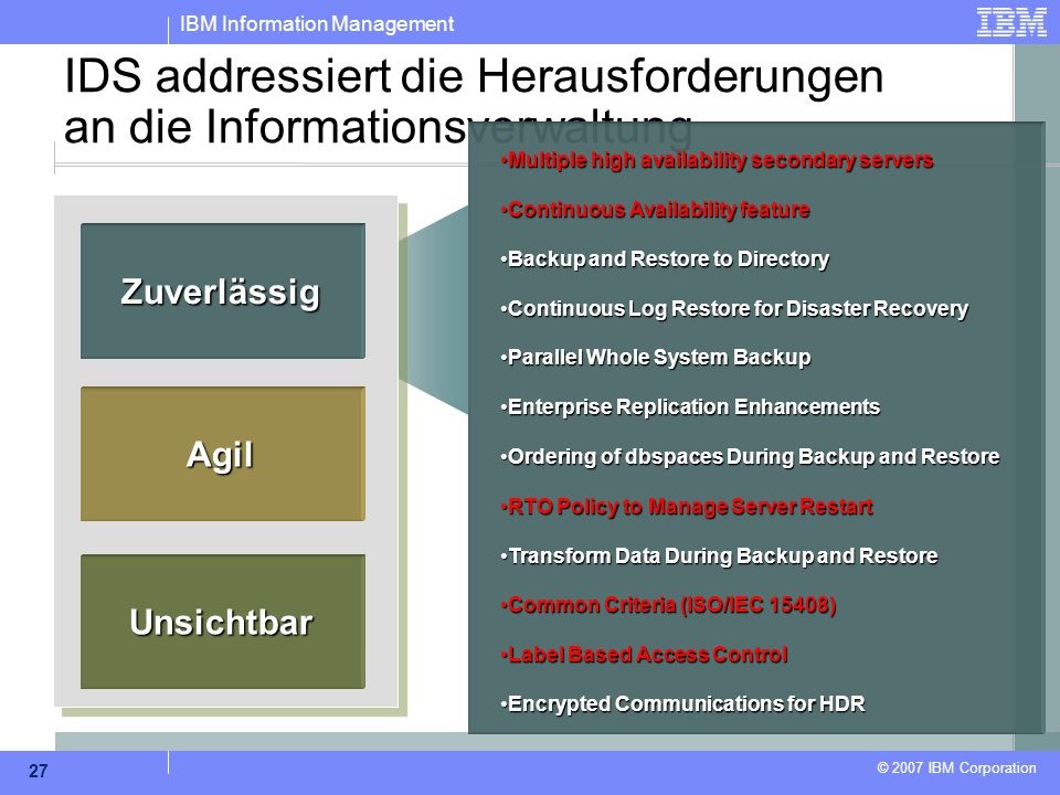 IBM Information Management © 2007 IBM Corporation 27 IDS addressiert die Herausforderungen an die Informationsverwaltung Zuverlässig Agil Unsichtbar Multiple high availability secondary serversMultiple high availability secondary servers Continuous Availability featureContinuous Availability feature Backup and Restore to DirectoryBackup and Restore to Directory Continuous Log Restore for Disaster RecoveryContinuous Log Restore for Disaster Recovery Parallel Whole System BackupParallel Whole System Backup Enterprise Replication EnhancementsEnterprise Replication Enhancements Ordering of dbspaces During Backup and RestoreOrdering of dbspaces During Backup and Restore RTO Policy to Manage Server RestartRTO Policy to Manage Server Restart Transform Data During Backup and RestoreTransform Data During Backup and Restore Common Criteria (ISO/IEC 15408)Common Criteria (ISO/IEC 15408) Label Based Access ControlLabel Based Access Control Encrypted Communications for HDREncrypted Communications for HDR