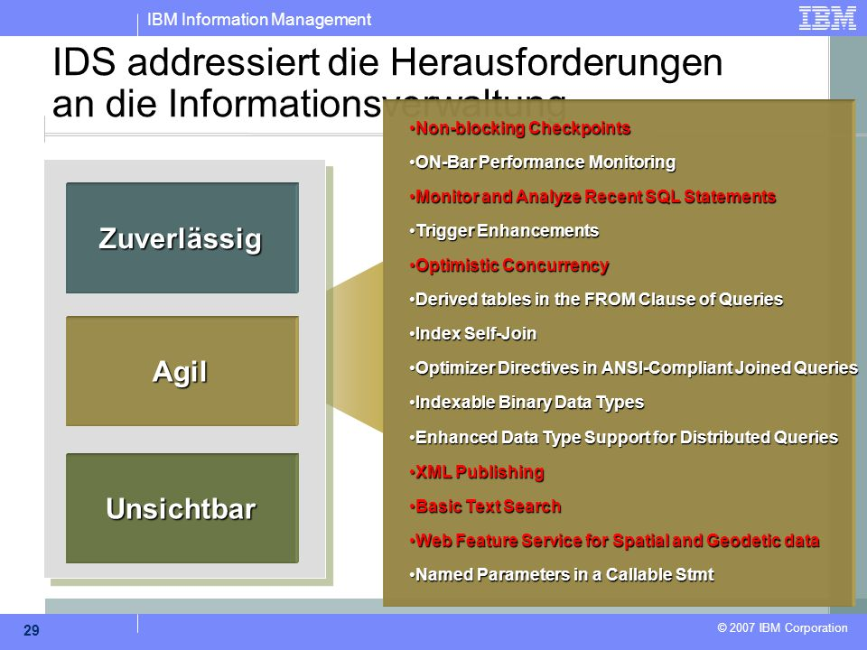 IBM Information Management © 2007 IBM Corporation 29 IDS addressiert die Herausforderungen an die Informationsverwaltung Zuverlässig Agil Unsichtbar Non-blocking CheckpointsNon-blocking Checkpoints ON-Bar Performance MonitoringON-Bar Performance Monitoring Monitor and Analyze Recent SQL StatementsMonitor and Analyze Recent SQL Statements Trigger EnhancementsTrigger Enhancements Optimistic ConcurrencyOptimistic Concurrency Derived tables in the FROM Clause of QueriesDerived tables in the FROM Clause of Queries Index Self-JoinIndex Self-Join Optimizer Directives in ANSI-Compliant Joined QueriesOptimizer Directives in ANSI-Compliant Joined Queries Indexable Binary Data TypesIndexable Binary Data Types Enhanced Data Type Support for Distributed QueriesEnhanced Data Type Support for Distributed Queries XML PublishingXML Publishing Basic Text SearchBasic Text Search Web Feature Service for Spatial and Geodetic dataWeb Feature Service for Spatial and Geodetic data Named Parameters in a Callable StmtNamed Parameters in a Callable Stmt