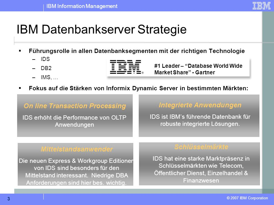 IBM Information Management © 2007 IBM Corporation 3 IBM Datenbankserver Strategie Mittelstandsanwender Die neuen Express & Workgroup Editionen von IDS