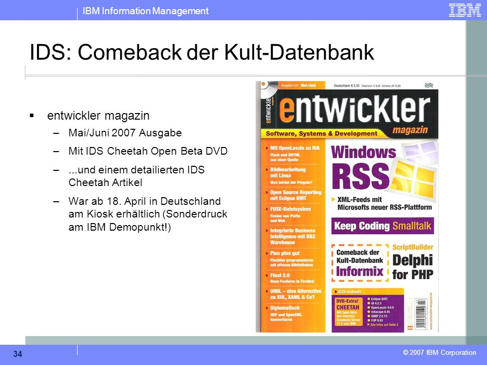 IBM Information Management © 2007 IBM Corporation 34 IDS: Comeback der Kult-Datenbank  entwickler magazin –Mai/Juni 2007 Ausgabe –Mit IDS Cheetah Ope