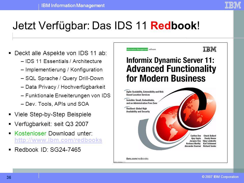 IBM Information Management © 2007 IBM Corporation 36 Jetzt Verfügbar: Das IDS 11 Redbook!  Deckt alle Aspekte von IDS 11 ab: – IDS 11 Essentials / Ar