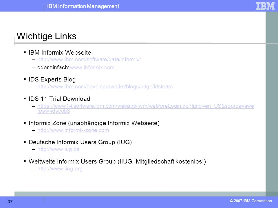 IBM Information Management © 2007 IBM Corporation 37 Wichtige Links  IBM Informix Webseite –http://www.ibm.com/software/data/informix/http://www.ibm.com/software/data/informix/ –oder einfach: www.informix.comwww.informix.com  IDS Experts Blog –http://www.ibm.com/developerworks/blogs/page/idsteamhttp://www.ibm.com/developerworks/blogs/page/idsteam  IDS 11 Trial Download –https://www14.software.ibm.com/webapp/iwm/web/preLogin.do lang=en_US&source=swe rpsw-idscob3https://www14.software.ibm.com/webapp/iwm/web/preLogin.do lang=en_US&source=swe rpsw-idscob3  Informix Zone (unabhängige Informix Webseite) –http://www.informix-zone.comhttp://www.informix-zone.com  Deutsche Informix Users Group (IUG) –http://www.iug.dehttp://www.iug.de  Weltweite Informix Users Group (IIUG, Mitgliedschaft kostenlos!) –http://www.iiug.orghttp://www.iiug.org