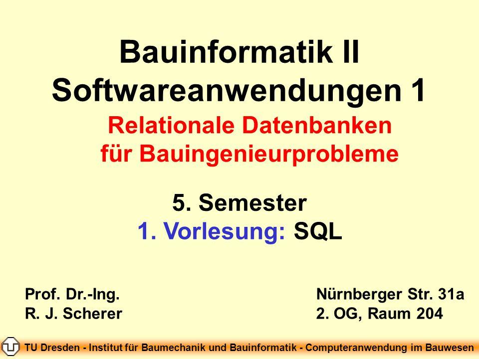 Bauinformatik II Softwareanwendungen 1 5. Semester 1. Vorlesung: SQL Prof. Dr.-Ing. R. J. Scherer Nürnberger Str. 31a 2. OG, Raum 204 TU Dresden - Ins