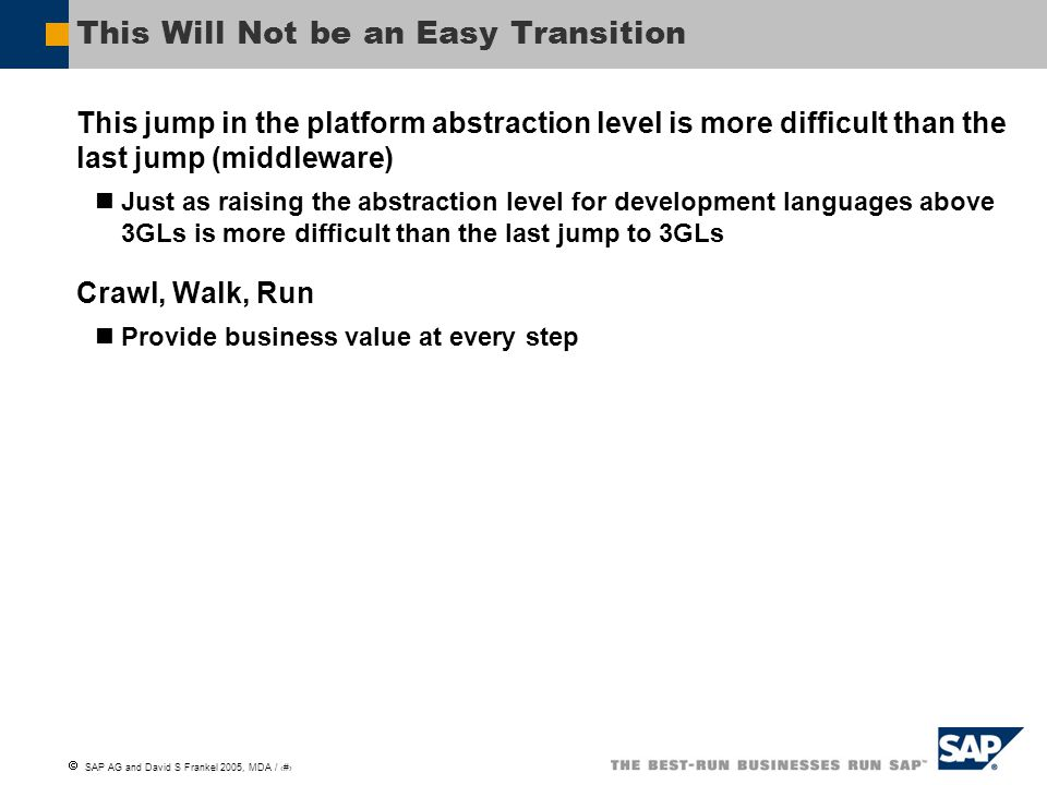  SAP AG and David S Frankel 2005, MDA / 20 Summary Business process platforms are coming Transition will be gradual, but powerful Model-driven tools are important for making the platforms usable Configuration management has to be faced square-on Metadata-rich environments, formal grounding, and product line practices needed to manage the complexity Thinking about abstraction levels must be flexible Vigorous competition for a growing pie—if we do this right