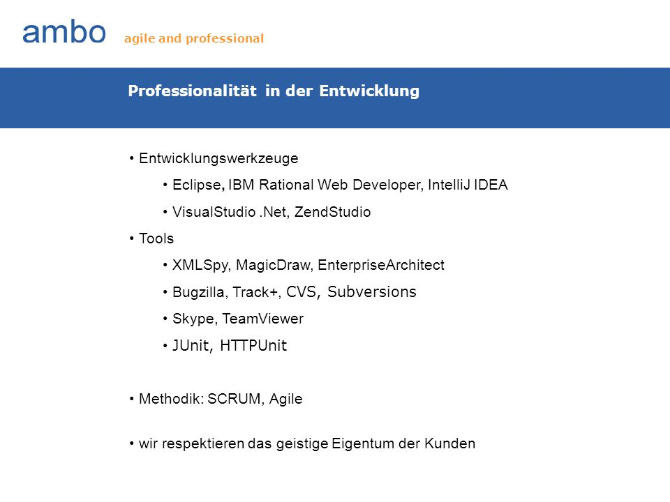 Professionalität in der Entwicklung Entwicklungswerkzeuge Eclipse, IBM Rational Web Developer, IntelliJ IDEA VisualStudio.Net, ZendStudio Tools XMLSpy, MagicDraw, EnterpriseArchitect Bugzilla, Track+, CVS, Subversions Skype, TeamViewer JUnit, HTTPUnit Methodik: SCRUM, Agile wir respektieren das geistige Eigentum der Kunden agile and professional
