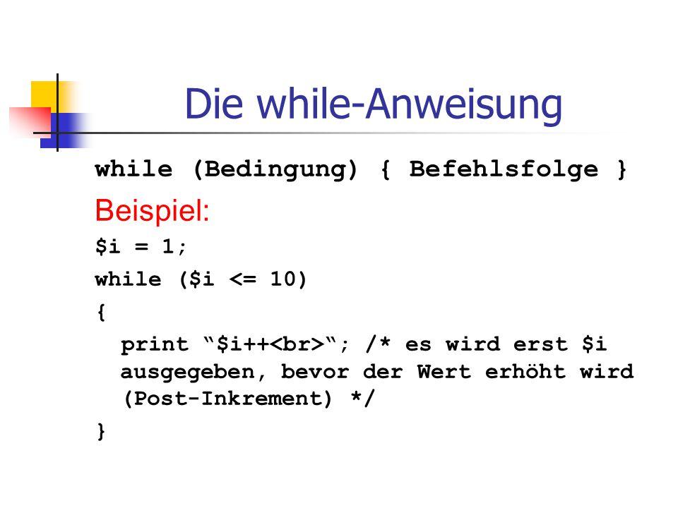 """Die while-Anweisung while (Bedingung) { Befehlsfolge } Beispiel: $i = 1; while ($i <= 10) { print """"$i++ """"; /* es wird erst $i ausgegeben, bevor der We"""