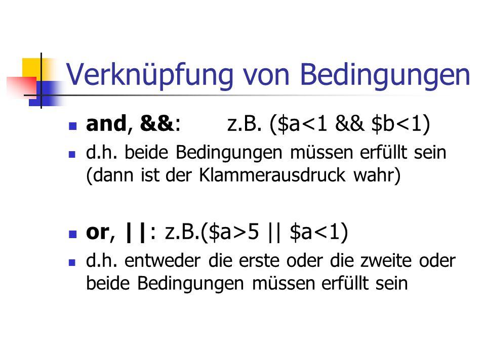Verknüpfung von Bedingungen and, &&: z.B. ($a<1 && $b<1) d.h. beide Bedingungen müssen erfüllt sein (dann ist der Klammerausdruck wahr) or, ||:z.B.($a