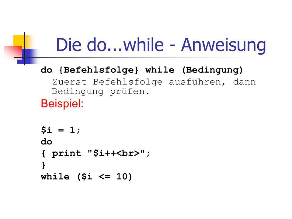 Die do...while - Anweisung do {Befehlsfolge} while (Bedingung) Zuerst Befehlsfolge ausführen, dann Bedingung prüfen. Beispiel: $i = 1; do { print