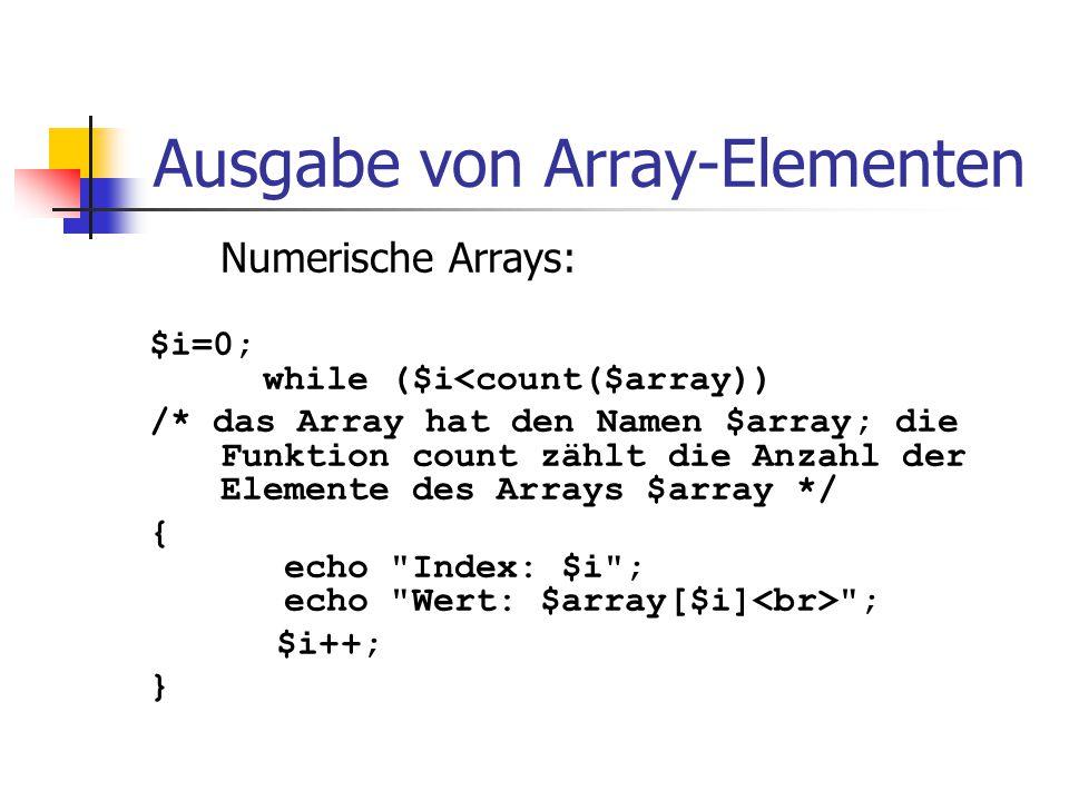Ausgabe von Array-Elementen Numerische Arrays: $i=0; while ($i<count($array)) /* das Array hat den Namen $array; die Funktion count zählt die Anzahl d