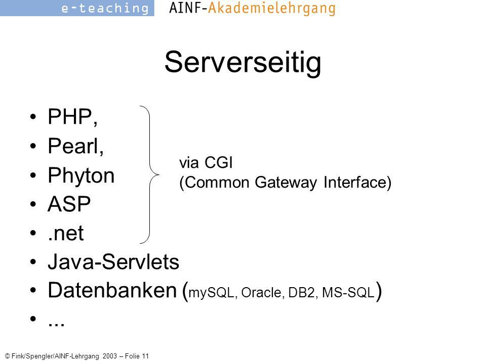 © Fink/Spengler/AINF-Lehrgang 2003 – Folie 11 Serverseitig PHP, Pearl, Phyton ASP.net Java-Servlets Datenbanken ( mySQL, Oracle, DB2, MS-SQL )...