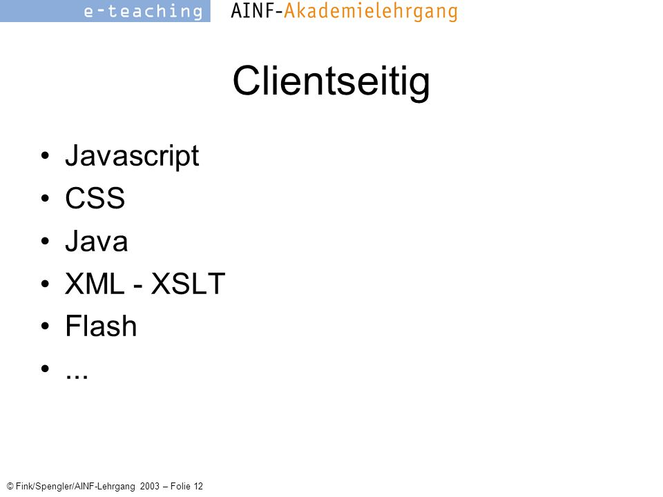© Fink/Spengler/AINF-Lehrgang 2003 – Folie 12 Clientseitig Javascript CSS Java XML - XSLT Flash...