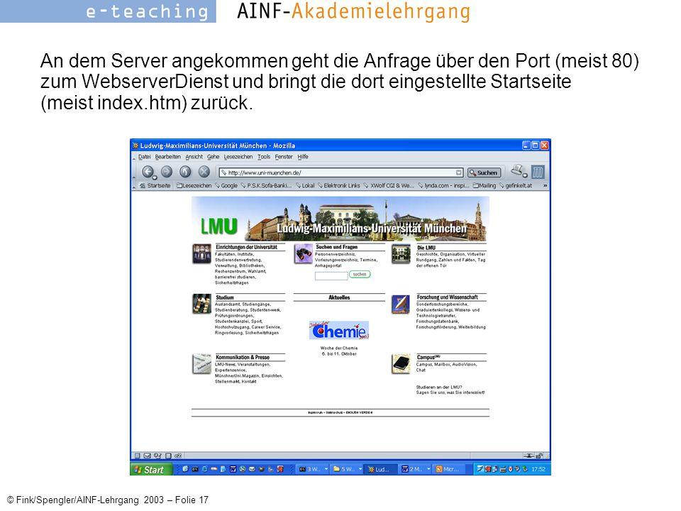 © Fink/Spengler/AINF-Lehrgang 2003 – Folie 17 An dem Server angekommen geht die Anfrage über den Port (meist 80) zum WebserverDienst und bringt die dort eingestellte Startseite (meist index.htm) zurück.