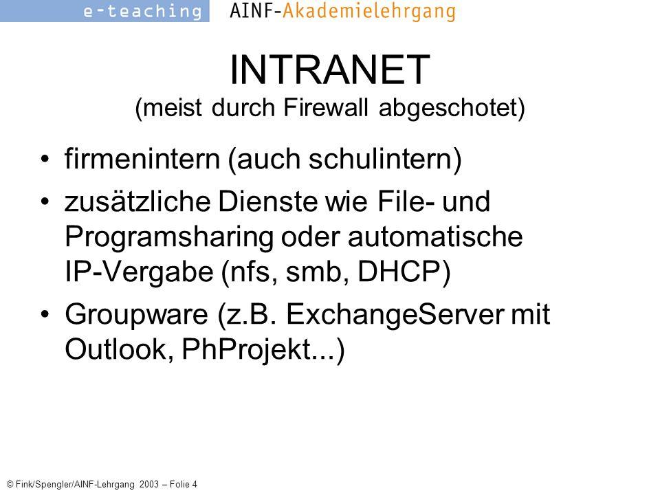 © Fink/Spengler/AINF-Lehrgang 2003 – Folie 4 INTRANET (meist durch Firewall abgeschotet) firmenintern (auch schulintern) zusätzliche Dienste wie File- und Programsharing oder automatische IP-Vergabe (nfs, smb, DHCP) Groupware (z.B.