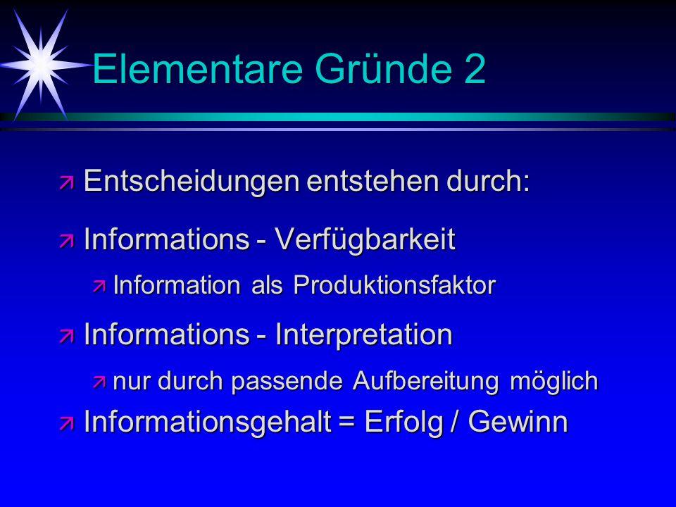 Elementare Gründe 2 ä Entscheidungen entstehen durch: ä Informations - Verfügbarkeit ä Information als Produktionsfaktor ä Informations - Interpretati