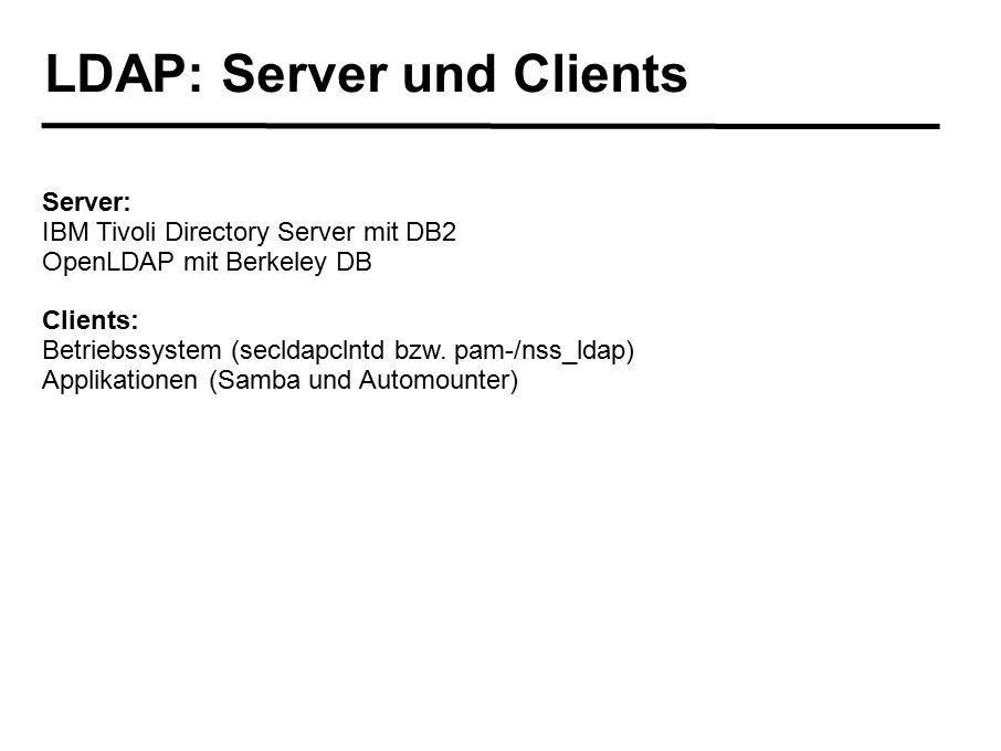 LDAP: Server und Clients Server: IBM Tivoli Directory Server mit DB2 OpenLDAP mit Berkeley DB Clients: Betriebssystem (secldapclntd bzw. pam-/nss_ldap