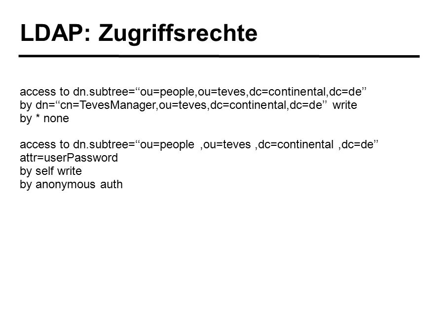 LDAP: Zugriffsrechte access to dn.subtree=''ou=people,ou=teves,dc=continental,dc=de'' by dn=''cn=TevesManager,ou=teves,dc=continental,dc=de'' write by * none access to dn.subtree=''ou=people,ou=teves,dc=continental,dc=de'' attr=userPassword by self write by anonymous auth