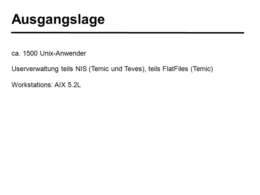Ausgangslage ca. 1500 Unix-Anwender Userverwaltung teils NIS (Temic und Teves), teils FlatFiles (Temic) Workstations: AIX 5.2L