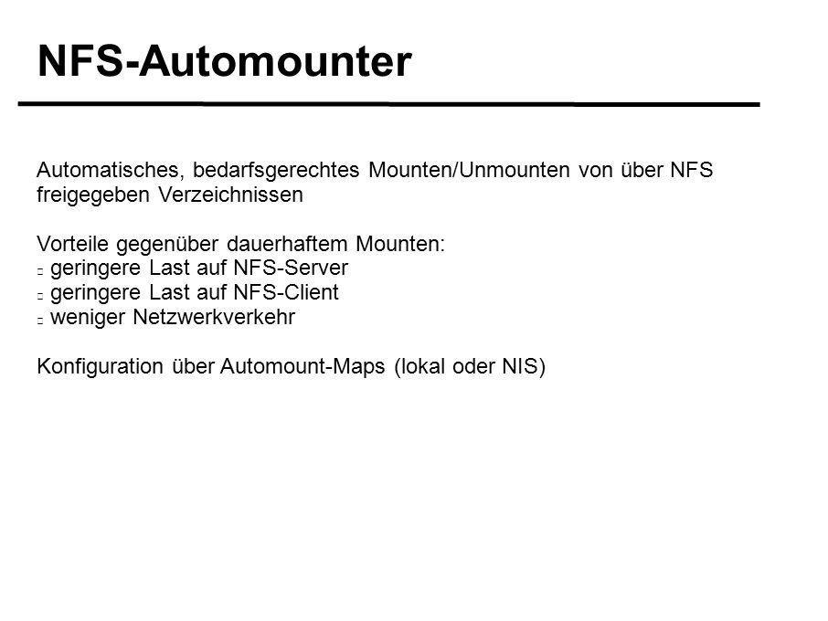 NFS-Automounter Automatisches, bedarfsgerechtes Mounten/Unmounten von über NFS freigegeben Verzeichnissen Vorteile gegenüber dauerhaftem Mounten: geringere Last auf NFS-Server geringere Last auf NFS-Client weniger Netzwerkverkehr Konfiguration über Automount-Maps (lokal oder NIS)