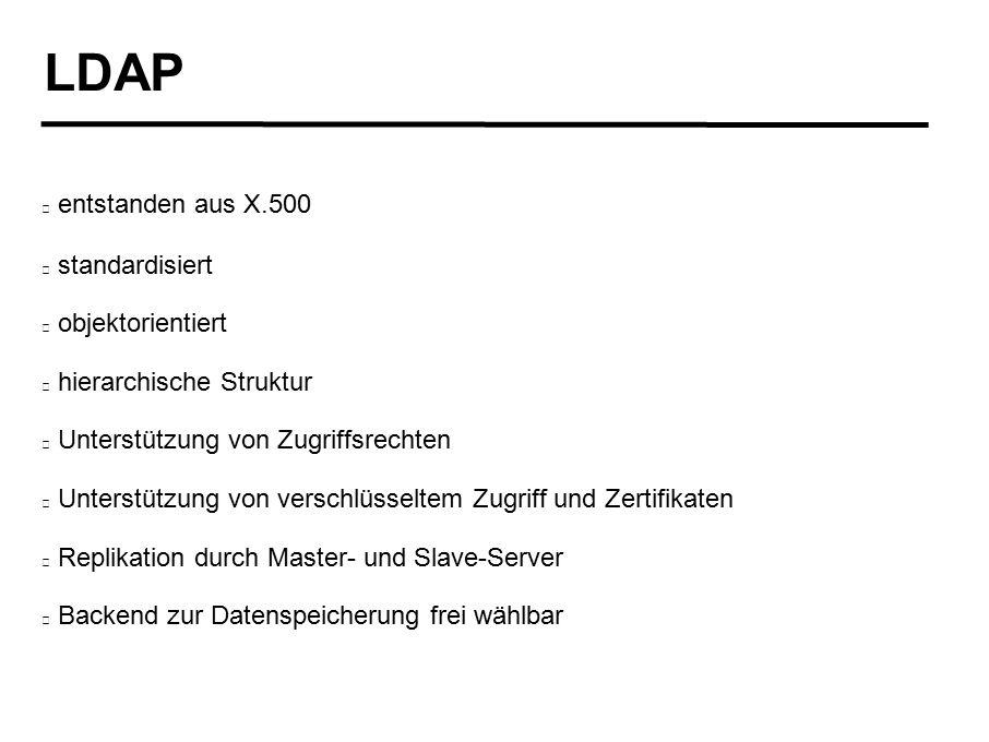 LDAP entstanden aus X.500 standardisiert objektorientiert hierarchische Struktur Unterstützung von Zugriffsrechten Unterstützung von verschlüsseltem Zugriff und Zertifikaten Replikation durch Master- und Slave-Server Backend zur Datenspeicherung frei wählbar
