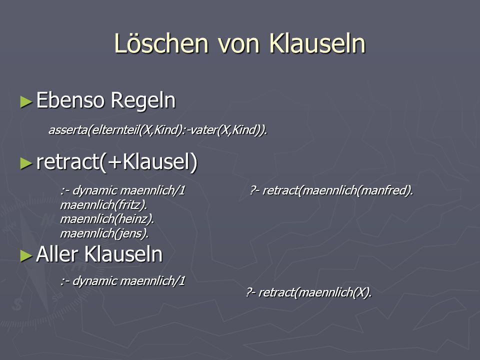 Löschen von Klauseln ► Ebenso Regeln ► retract(+Klausel) ► Aller Klauseln asserta(elternteil(X,Kind):-vater(X,Kind)). ?- retract(maennlich(manfred). :