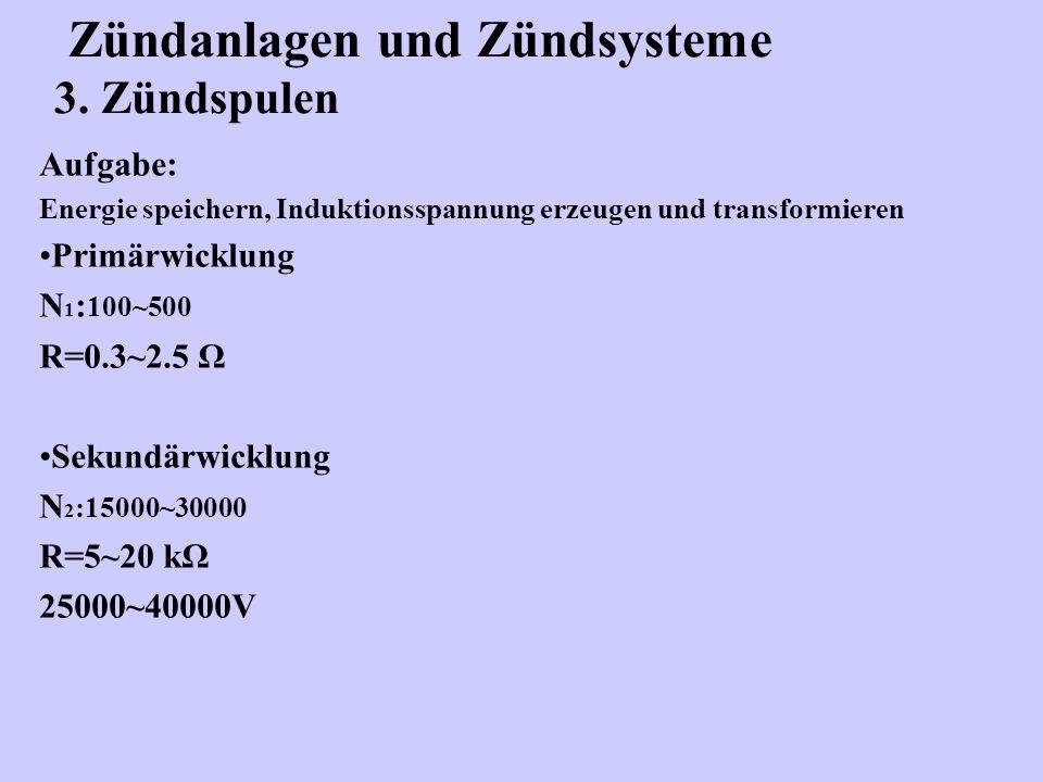 Zündanlagen und Zündsysteme 3. Zündspulen Aufgabe: Energie speichern, Induktionsspannung erzeugen und transformieren Primärwicklung N 1 : 100~500 R=0.