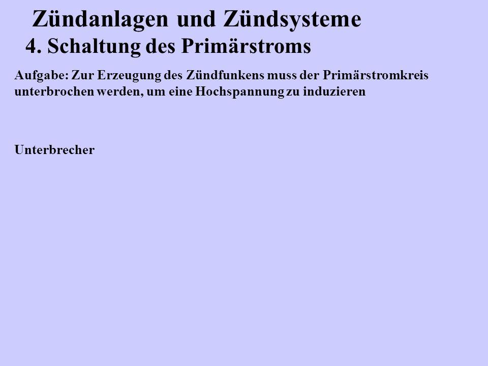 Zündanlagen und Zündsysteme 4. Schaltung des Primärstroms Aufgabe: Zur Erzeugung des Zündfunkens muss der Primärstromkreis unterbrochen werden, um ein