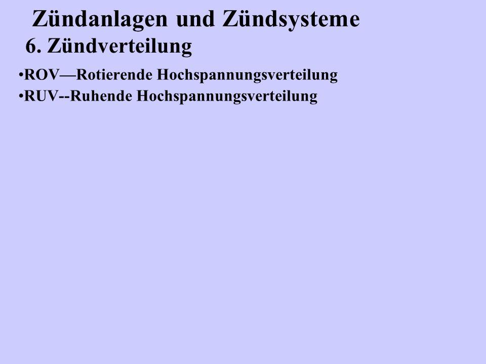 Zündanlagen und Zündsysteme 6. Zündverteilung ROV—Rotierende Hochspannungsverteilung RUV--Ruhende Hochspannungsverteilung