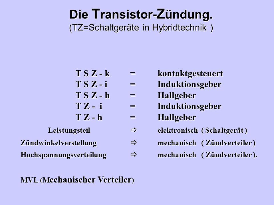 Die T ransistor- Z ündung. (TZ=Schaltgeräte in Hybridtechnik ) T S Z - k=kontaktgesteuert T S Z - i=Induktionsgeber T S Z - h=Hallgeber T Z - i=Indukt
