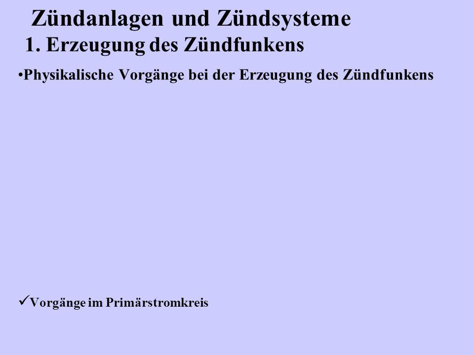 Zündanlagen und Zündsysteme 1. Erzeugung des Zündfunkens Physikalische Vorgänge bei der Erzeugung des Zündfunkens Vorgänge im Primärstromkreis