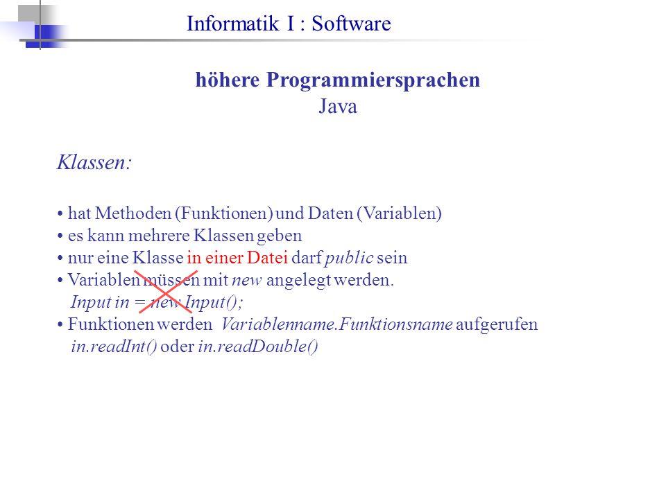 Informatik I : Software höhere Programmiersprachen Java Klassen: hat Methoden (Funktionen) und Daten (Variablen) es kann mehrere Klassen geben nur eine Klasse in einer Datei darf public sein Variablen müssen mit new angelegt werden.