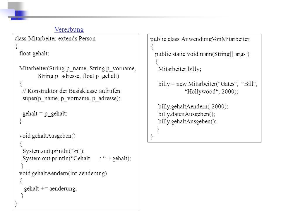 public class AnwendungVonMitarbeiter { public static void main(String[] args ) { Mitarbeiter billy; billy = new Mitarbeiter( Gates , Bill , Hollywood , 2000); billy.gehaltAendern(-2000); billy.datenAusgeben(); billy.gehaltAusgeben(); } Vererbung class Mitarbeiter extends Person { float gehalt; Mitarbeiter(String p_name, String p_vorname, String p_adresse, float p_gehalt) { // Konstruktor der Basisklasse aufrufen super(p_name, p_vorname, p_adresse); gehalt = p_gehalt; } void gehaltAusgeben() { System.out.println( \n ); System.out.println( Gehalt : + gehalt); } void gehaltAendern(int aenderung) { gehalt += aenderung; }